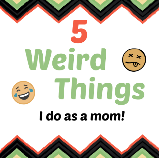 5 Weird Things I do as a Mom – #blogcember day 11